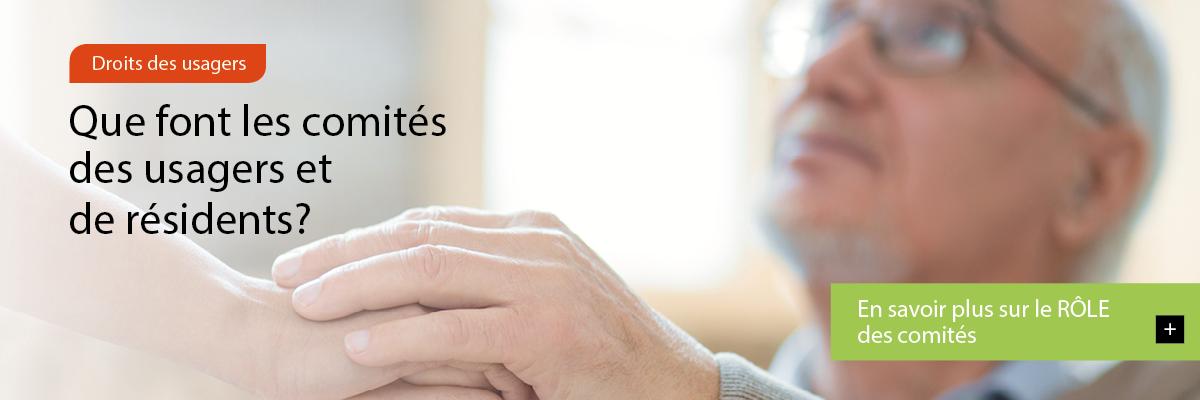 Image défilante montrant une personne âgée que l'on rassure en lui prenant la main. Texte : Droits des usagers – Que font les comités des usagers et de résidents? – En savoir plus sur le RÔLE des comités.